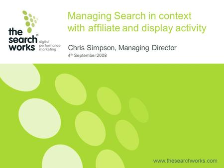 Www.thesearchworks.com Managing Search in context with affiliate and display activity Chris Simpson, Managing Director 4 th September 2008.