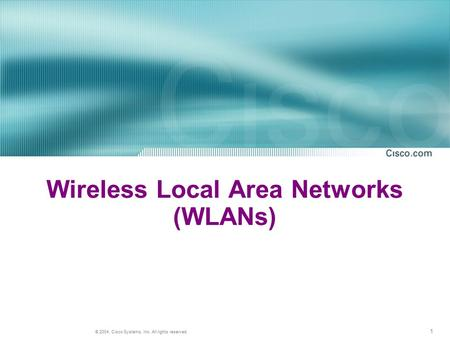 1 © 2004, Cisco Systems, Inc. All rights reserved. Wireless Local Area Networks (WLANs)