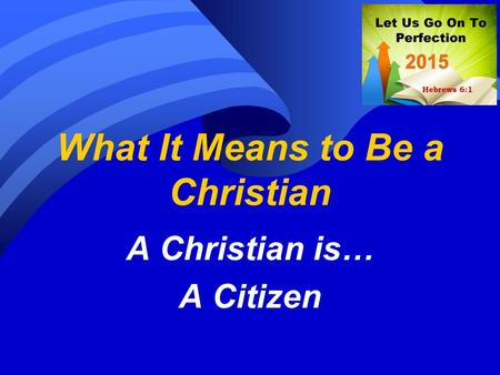 What It Means to Be a Christian A Christian is… A Citizen.