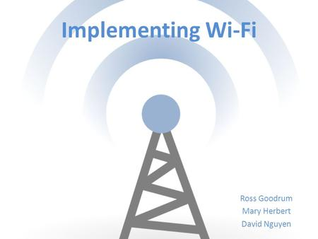 Implementing Wi-Fi Ross Goodrum Mary Herbert David Nguyen.
