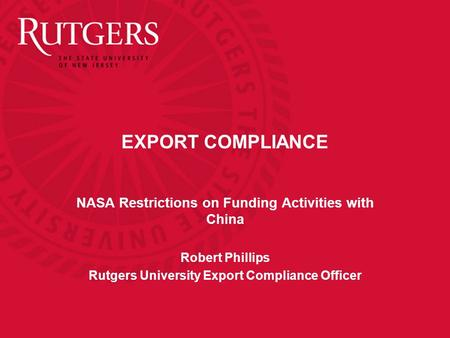 EXPORT COMPLIANCE NASA Restrictions on Funding Activities with China Robert Phillips Rutgers University Export Compliance Officer.