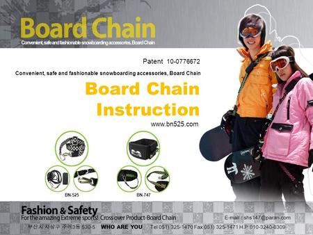 Board Chain Instruction BN-525BN-747 Convenient, safe and fashionable snowboarding accessories, Board Chain 부산시 사상구 주례 3 동 530-5 WHO ARE YOU Tel 051) 325-1470.