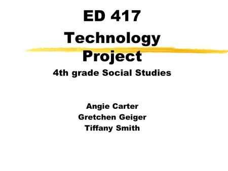 ED 417 Technology Project 4th grade Social Studies Angie Carter Gretchen Geiger Tiffany Smith.