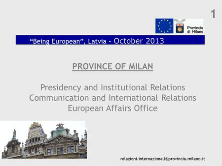 "1 PROVINCE OF MILAN Presidency and Institutional Relations Communication and International Relations European Affairs Office ""Being European"", Latvia -"