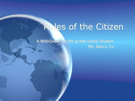 Roles of the Citizen A WebQuest for 9th grade Social Studies Ms. Nancy Ta A WebQuest for 9th grade Social Studies Ms. Nancy Ta.