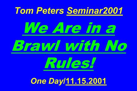 Tom Peters Seminar2001 We Are in a Brawl with No Rules! One Day/11.15.2001.