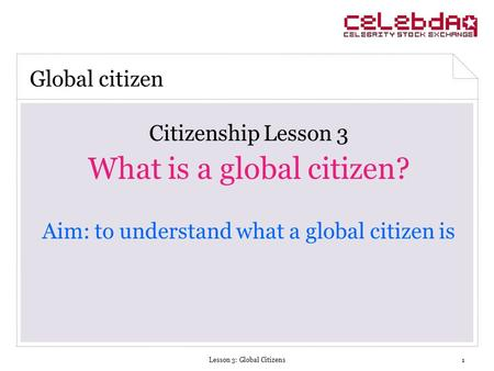 Lesson 3: Global Citizens1 Citizenship Lesson 3 What is a global citizen? Aim: to understand what a global citizen is Global citizen.