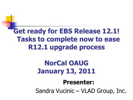 Get ready for EBS Release 12.1! Tasks to complete now to ease R12.1 upgrade process NorCal OAUG January 13, 2011 Presenter: Sandra Vucinic – VLAD Group,