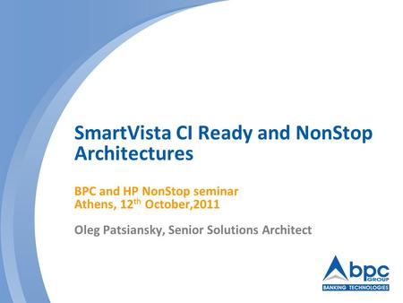SmartVista CI Ready and NonStop Architectures BPC and HP NonStop seminar Athens, 12 th October,2011 Oleg Patsiansky, Senior Solutions Architect.