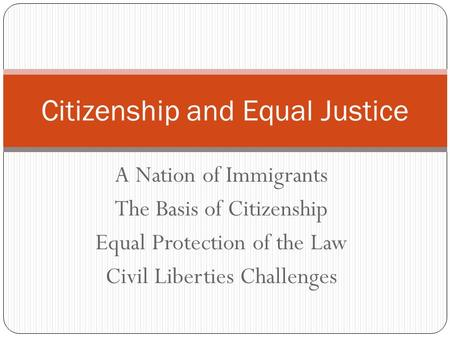 A Nation of Immigrants The Basis of Citizenship Equal Protection of the Law Civil Liberties Challenges Citizenship and Equal Justice.