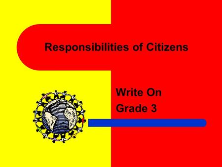 Responsibilities of Citizens Write On Grade 3 Learner Expectation Content Standard: 4.0 Governance establishes structures of power and authority in order.