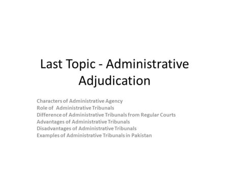 Last Topic - Administrative Adjudication Characters of Administrative Agency Role of Administrative Tribunals Difference of Administrative Tribunals from.