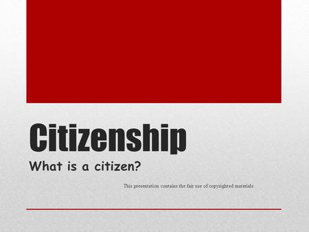 Citizenship What is a citizen? This presentation contains the fair use of copyrighted materials.