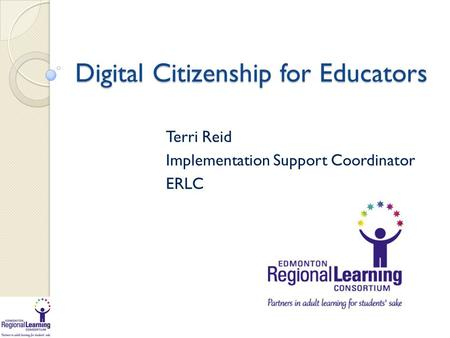 Digital Citizenship for Educators Terri Reid Implementation Support Coordinator ERLC.