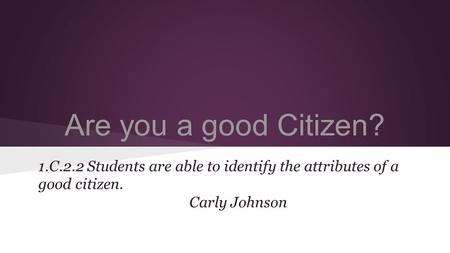 Are you a good Citizen? 1.C.2.2 Students are able to identify the attributes of a good citizen. Carly Johnson.