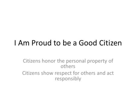 I Am Proud to be a Good Citizen Citizens honor the personal property of others Citizens show respect for others and act responsibly.
