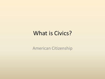 What is Civics? American Citizenship. What is Civics? Study of the rights and duties of Citizens Every American Citizen has rights and responsibilities.
