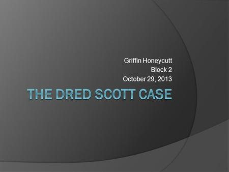Griffin Honeycutt Block 2 October 29, 2013.  Official Name- Dred Scott v. John F. A. Sandford  The defendant's name was actually Sanford, but was misspelled.