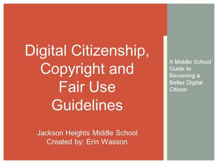 A Middle School Guide to Becoming a Better Digital Citizen Digital Citizenship, Copyright and Fair Use Guidelines Jackson Heights Middle School Created.