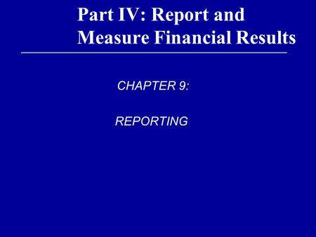 Part IV: Report and Measure Financial Results CHAPTER 9: REPORTING.