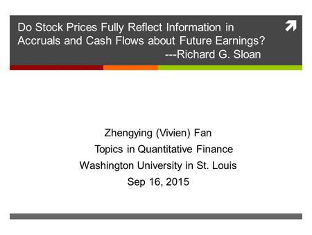  Do Stock Prices Fully Reflect Information in Accruals and Cash Flows about Future Earnings? ---Richard G. Sloan Zhengying (Vivien) Fan Topics in Quantitative.