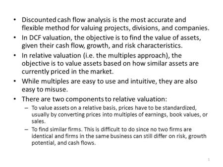 Discounted cash flow analysis is the most accurate and flexible method for valuing projects, divisions, and companies. In DCF valuation, the objective.