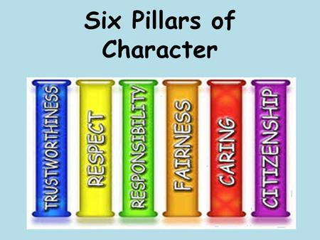 Six Pillars of Character. Trustworthiness Be honest Don't deceive, cheat, or steal Be reliable — do what you say you'll do Have the courage to do the.