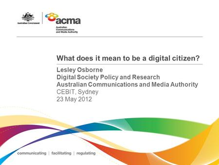 What does it mean to be a digital citizen? Lesley Osborne Digital Society Policy and Research Australian Communications and Media Authority CEBIT, Sydney.