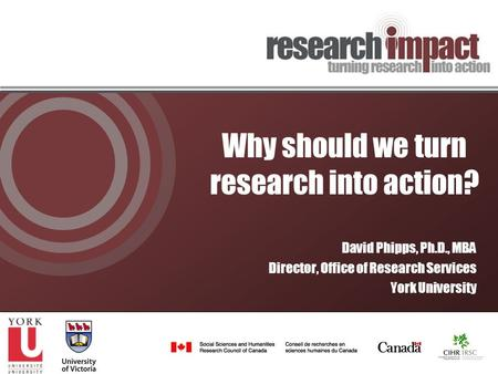 Why should we turn research into action? David Phipps, Ph.D., MBA Director, Office of Research Services York University.