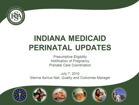 INDIANA MEDICAID PERINATAL UPDATES Presumptive Eligibility Notification of Pregnancy Prenatal Care Coordination July 7, 2010 Glenna Asmus Nall, Quality.