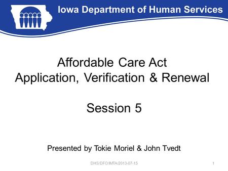 Affordable Care Act Application, Verification & Renewal Session 5 Presented by Tokie Moriel & John Tvedt 1DHS/DFO/IMTA/2013-07-15.