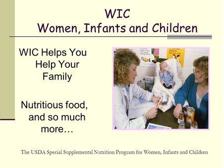 WIC Women, Infants and Children WIC Helps You Help Your Family Nutritious food, and so much more… The USDA Special Supplemental Nutrition Program for Women,