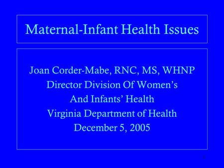 1 Maternal-Infant Health Issues Joan Corder-Mabe, RNC, MS, WHNP Director Division Of Women's And Infants' Health Virginia Department of Health December.