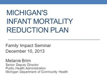 MICHIGAN'S INFANT MORTALITY REDUCTION PLAN Family Impact Seminar December 10, 2013 Melanie Brim Senior Deputy Director Public Health Administration Michigan.