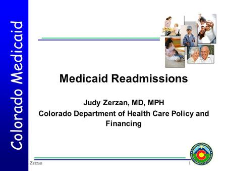 Colorado Medicaid Medicaid Readmissions Judy Zerzan, MD, MPH Colorado Department of Health Care Policy and Financing 1Zerzan.