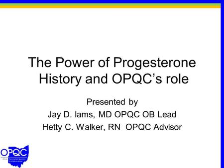 The Power of Progesterone History and OPQC's role Presented by Jay D. Iams, MD OPQC OB Lead Hetty C. Walker, RN OPQC Advisor.