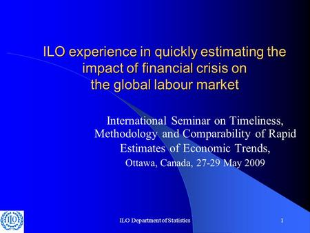 ILO Department of Statistics1 ILO experience in quickly estimating the impact of financial crisis on the global labour market International Seminar on.