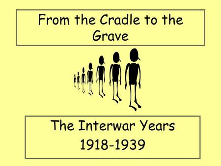 From the Cradle to the Grave The Interwar Years 1918-1939.
