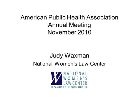 American Public Health Association Annual Meeting November 2010 Judy Waxman National Women's Law Center.