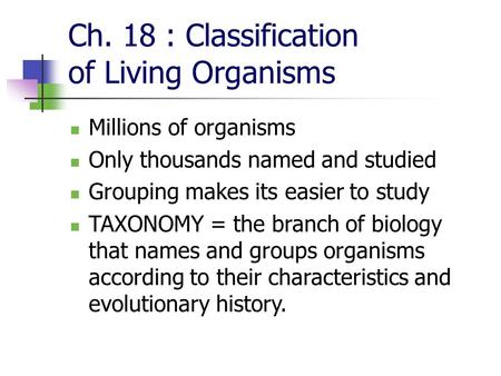 Ch. 18 : Classification of Living Organisms Millions of organisms Only thousands named and studied Grouping makes its easier to study TAXONOMY = the branch.