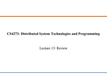 CS4273: Distributed System Technologies and Programming Lecture 13: Review.