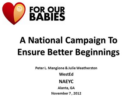 A National Campaign To Ensure Better Beginnings Peter L. Mangione & Julie Weatherston WestEd NAEYC Alanta, GA November 7, 2012.