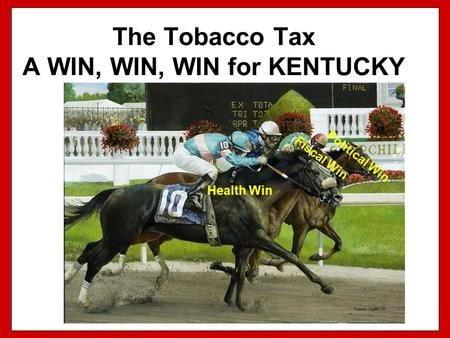 The Tobacco Tax A WIN, WIN, WIN for KENTUCKY Political Win Fiscal Win Health Win.