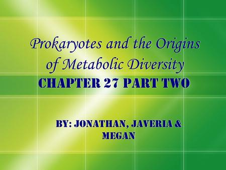 Prokaryotes and the Origins of Metabolic Diversity Chapter 27 Part two By: Jonathan, Javeria & Megan.