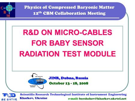 1 Physics of Compressed Baryonic Matter 12 th CBM Collaboration Meeting R&D ON MICRO-CABLES FOR BABY SENSOR RADIATION TEST MODULE October 13 - 18, 2008.