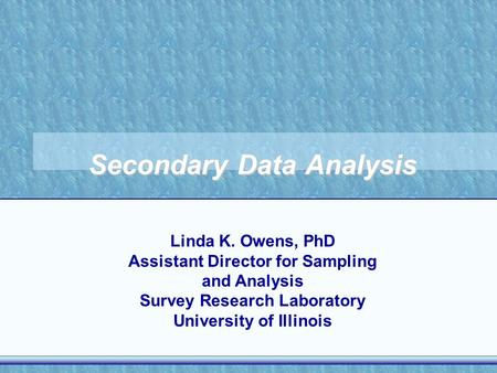 Secondary Data Analysis Linda K. Owens, PhD Assistant Director for Sampling and Analysis Survey Research Laboratory University of Illinois.