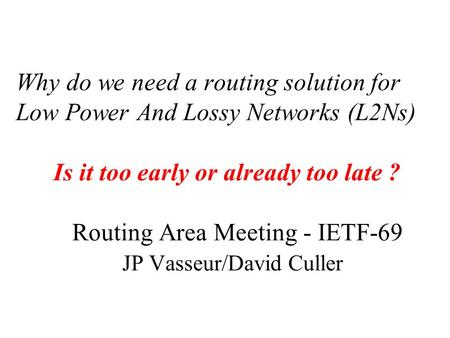 Why do we need a routing solution for Low Power And Lossy Networks (L2Ns) Is it too early or already too late ? Routing Area Meeting - IETF-69 JP Vasseur/David.