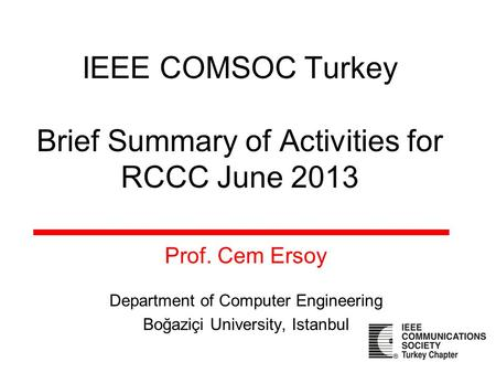 IEEE COMSOC Turkey Brief Summary of Activities for RCCC June 2013 Prof. Cem Ersoy Department of Computer Engineering Boğaziçi University, Istanbul.