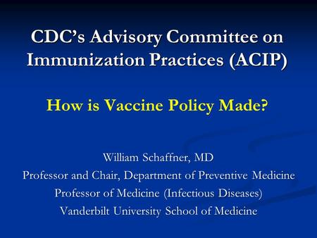 CDC's Advisory Committee on Immunization Practices (ACIP) CDC's Advisory Committee on Immunization Practices (ACIP) How is Vaccine Policy Made? William.