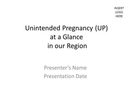 INSERT LOGO HERE Unintended Pregnancy (UP) at a Glance in our Region Presenter's Name Presentation Date.
